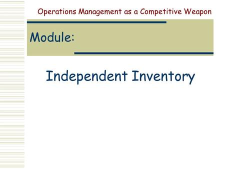 Module: Independent Inventory Operations Management as a Competitive Weapon.