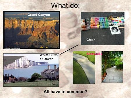 What do: Grand Canyon Chalk White Cliffs of Dover Sidewalks All have in common? Grand Canyon.