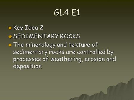 GL4 E1  Key Idea 2  SEDIMENTARY ROCKS  The mineralogy and texture of sedimentary rocks are controlled by processes of weathering, erosion and deposition.