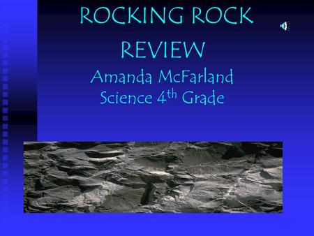 ROCKING ROCK REVIEW Amanda McFarland Science 4 th Grade.