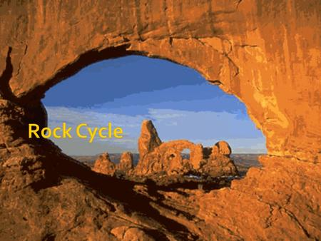  Rock Cycle-Continuous changing and remaking of rocks  Any of the 3 types of rocks can be transformed into another type of rock by natural Earth processes.