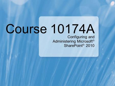 Course 10174A Configuring and Administering Microsoft ® SharePoint ® 2010.