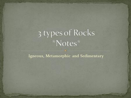 Igneous, Metamorphic and Sedimentary. A rock is a naturally formed, solid material made up of one or more minerals. What does naturally formed mean? What.