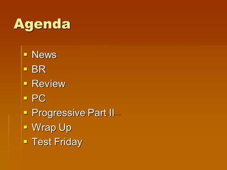 Agenda  News  BR  Review  PC  Progressive Part II  Wrap Up  Test Friday.