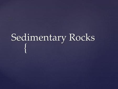 { Sedimentary Rocks.  Aim:  How do we classify and evaluate sedimentary?  How do we classify and evaluate sedimentary?  Learning Target:  I CAN explain.
