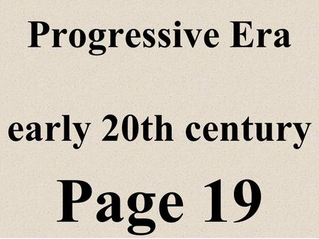 Progressive Era early 20th century Page 19 I. Era of reforms Problems in society caused by industrialization and rapid population growth in the cities.