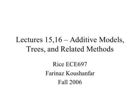 Lectures 15,16 – Additive Models, Trees, and Related Methods Rice ECE697 Farinaz Koushanfar Fall 2006.
