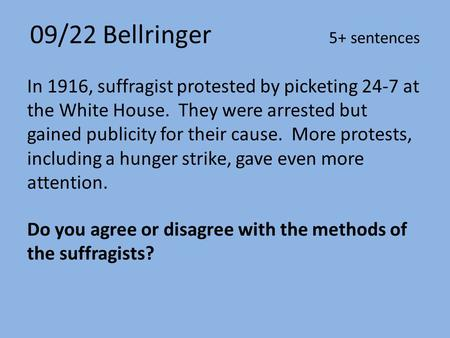 09/22 Bellringer 5+ sentences In 1916, suffragist protested by picketing 24-7 at the White House. They were arrested but gained publicity for their cause.