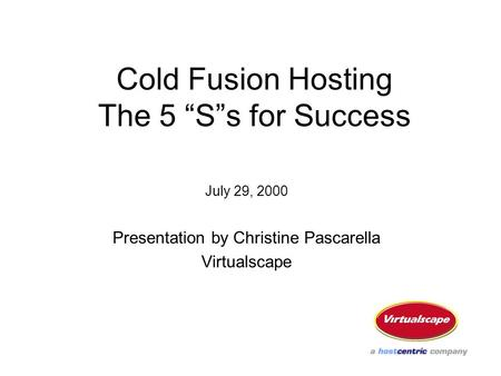"Cold Fusion Hosting The 5 ""S""s for Success July 29, 2000 Presentation by Christine Pascarella Virtualscape."