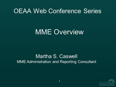 1 OEAA Web Conference Series MME Overview Martha S. Caswell MME Administration and Reporting Consultant.