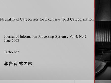 Neural Text Categorizer for Exclusive Text Categorization Journal of Information Processing Systems, Vol.4, No.2, June 2008 Taeho Jo* 報告者 : 林昱志.
