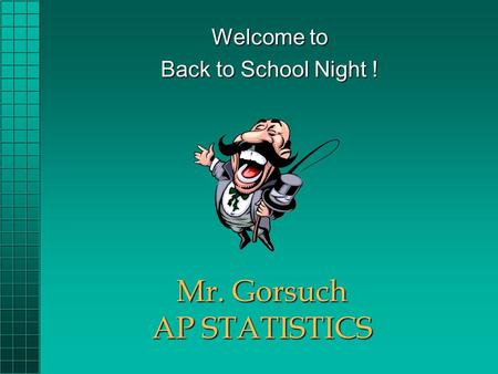 Mr. Gorsuch AP STATISTICS Welcome to Back to School Night !