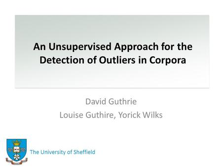 An Unsupervised Approach for the Detection of Outliers in Corpora David Guthrie Louise Guthire, Yorick Wilks The University of Sheffield.