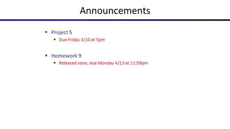 Announcements  Project 5  Due Friday 4/10 at 5pm  Homework 9  Released soon, due Monday 4/13 at 11:59pm.