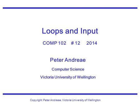 Peter Andreae Computer Science Victoria University of Wellington Copyright: Peter Andreae, Victoria University of Wellington Loops and Input COMP 102 #