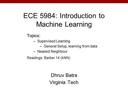 ECE 5984: Introduction to Machine Learning Dhruv Batra Virginia Tech Topics: –Supervised Learning –General Setup, learning from data –Nearest Neighbour.
