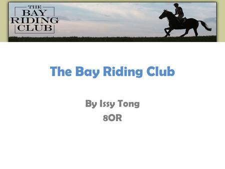 The Bay Riding Club By Issy Tong 8OR. What is Bay Riding Club ??? The Bay Riding Club is one of the North Easts biggest clubs for Horse riders. They have.