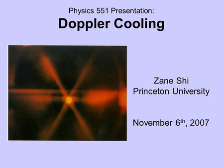 Physics 551 Presentation: Doppler Cooling Zane Shi Princeton University November 6 th, 2007.