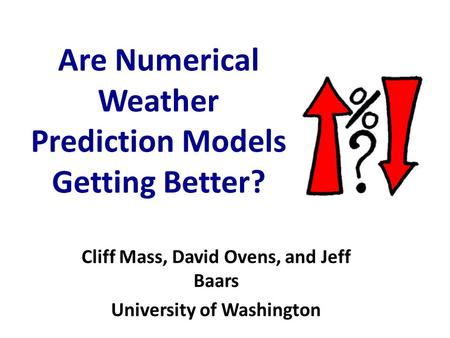 Are Numerical Weather Prediction Models Getting Better? Cliff Mass, David Ovens, and Jeff Baars University of Washington.