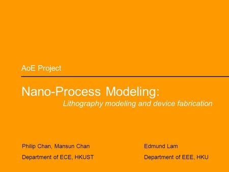 AoE Project Nano-Process Modeling: Lithography modeling and device fabrication Philip Chan, Mansun Chan Department of ECE, HKUST Edmund Lam Department.