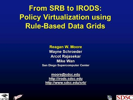 From SRB to IRODS: Policy Virtualization using Rule-Based Data Grids Reagan W. Moore Wayne Schroeder Arcot Rajasekar Mike Wan San Diego Supercomputer Center.