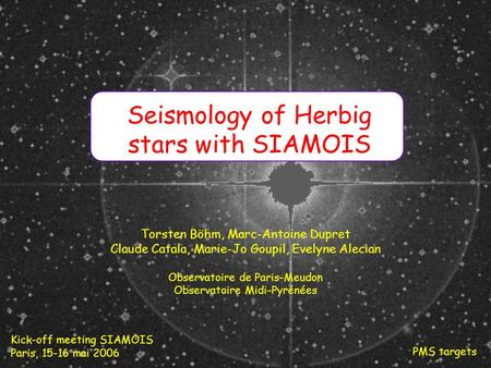 Kick-off meeting SIAMOIS Paris, 15-16 mai 2006 PMS targets Seismology of Herbig stars with SIAMOIS Torsten Böhm, Marc-Antoine Dupret Claude Catala, Marie-Jo.