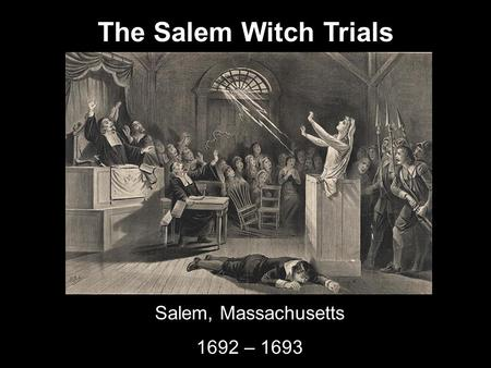 The Salem Witch Trials Salem, Massachusetts 1692 – 1693.