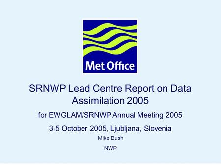 Page 1© Crown copyright 2004 SRNWP Lead Centre Report on Data Assimilation 2005 for EWGLAM/SRNWP Annual Meeting 2005 3-5 October 2005, Ljubljana, Slovenia.