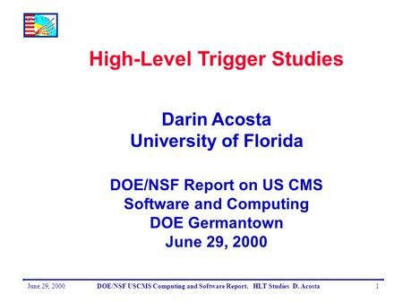 June 29, 2000DOE/NSF USCMS Computing and Software Report. HLT Studies D. Acosta1 High-Level Trigger Studies Darin Acosta University of Florida DOE/NSF.