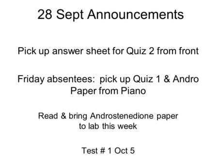28 Sept Announcements Pick up answer sheet for Quiz 2 from front Friday absentees: pick up Quiz 1 & Andro Paper from Piano Read & bring Androstenedione.