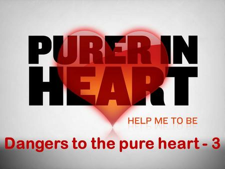 Dangers to the pure heart - 3.  It is imperative that we maintain a pure heart (Prov. 4:23, 3:5-6)  BUT, there are dangers to keeping the heart pure.