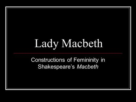 Lady Macbeth Constructions of Femininity in Shakespeare's Macbeth.