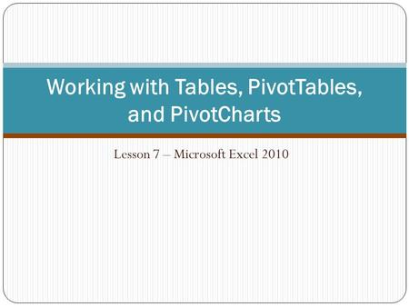 Lesson 7 – Microsoft Excel 2010 Working with Tables, PivotTables, and PivotCharts.