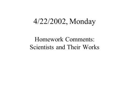 4/22/2002, Monday Homework Comments: Scientists and Their Works.