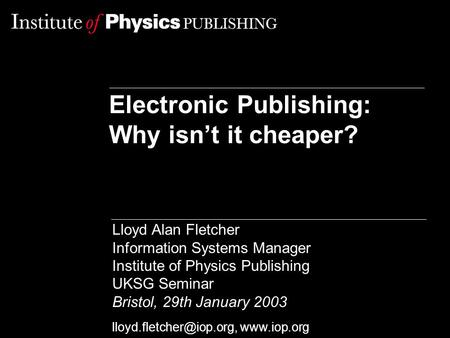 Electronic Publishing: Why isn't it cheaper? Lloyd Alan Fletcher Information Systems Manager Institute of Physics Publishing UKSG Seminar Bristol, 29th.