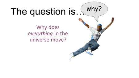 The question is… Why does everything in the universe move? why?