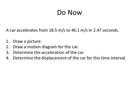 Do Now A car accelerates from 18.5 m/s to 46.1 m/s in 2.47 seconds. 1.Draw a picture. 2.Draw a motion diagram for the car. 3.Determine the acceleration.