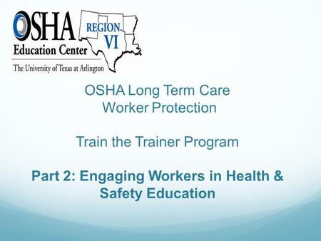 OSHA Long Term Care Worker Protection Train the Trainer Program Part 2: Engaging Workers in Health & Safety Education.