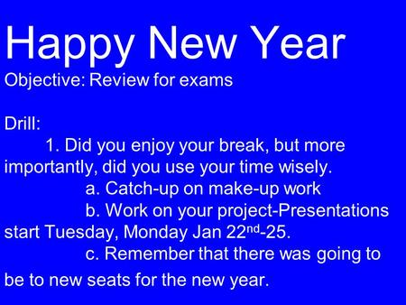 Happy New Year Objective: Review for exams Drill: 1. Did you enjoy your break, but more importantly, did you use your time wisely. a. Catch-up on make-up.