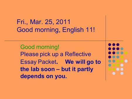 Fri., Mar. 25, 2011 Good morning, English 11! Good morning! Please pick up a Reflective Essay Packet. We will go to the lab soon – but it partly depends.