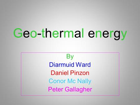 Geo-thermal energyGeo-thermal energy By Diarmuid Ward Daniel Pinzon Conor Mc Nally Peter Gallagher.