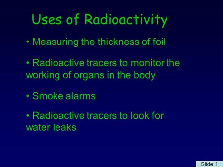 Uses of Radioactivity Measuring the thickness of foil Radioactive tracers to monitor the working of organs in the body Smoke alarms Radioactive tracers.