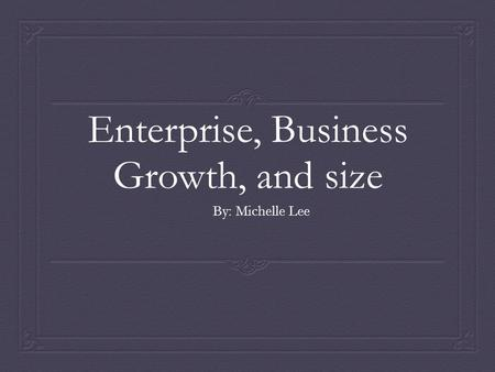 Enterprise, Business Growth, and size By: Michelle Lee.