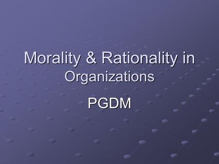 Morality & Rationality in Organizations PGDM. Organization Culture Forms basis of rules, procedures and protocol of psychological and behavioral guides.
