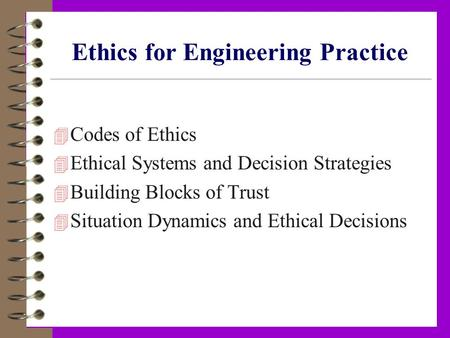 Ethics for Engineering Practice 4 Codes of Ethics 4 Ethical Systems and Decision Strategies 4 Building Blocks of Trust 4 Situation Dynamics and Ethical.