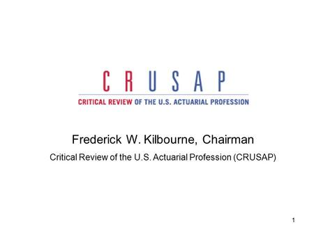 1 Frederick W. Kilbourne, Chairman Critical Review of the U.S. Actuarial Profession (CRUSAP)