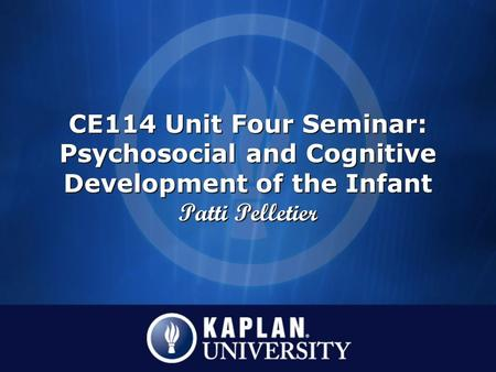 CE114 Unit Four Seminar: Psychosocial and Cognitive Development of the Infant Patti Pelletier.