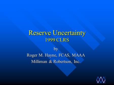 Reserve Uncertainty 1999 CLRS by Roger M. Hayne, FCAS, MAAA Milliman & Robertson, Inc.