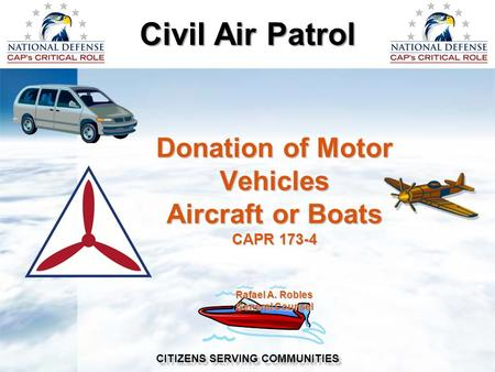 Civil Air Patrol CITIZENS SERVING COMMUNITIES Donation of Motor Vehicles Aircraft or Boats CAPR 173-4 Rafael A. Robles General Counsel.