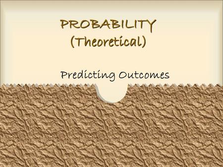 PROBABILITY (Theoretical) Predicting Outcomes. What is probability? Probability refers to the chance that an event will happen. Probability is presented.